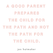 A good parent prepares the child for the path and not the path for the child. Jen Hatmaker.