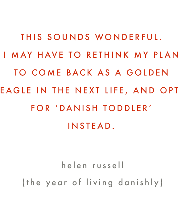 An astute observation by Helen Russell in her new book, The Year of Living Danishly, on raising toddlers and children here in Denmark.
